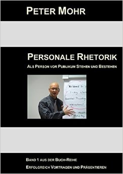 Personale Rhetorik: Als Person vor Publikum Stehen und Bestehen - Peter Mohr