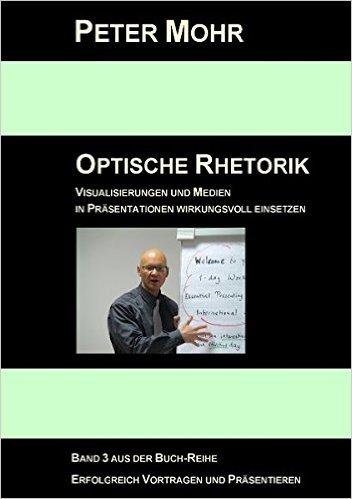 Optische Rhetorik: Visualisierungen und Medien in Präsentationen - Peter Mohr