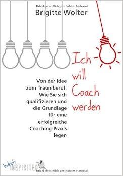 Ich will Coach werden: Von der Idee zum Traumberuf. Wie Sie sich - Brigitte Wolter