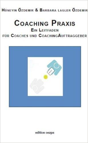 Coaching Praxis: Ein Leitfaden für Coaches und Coachingauftraggeber - Hüseyin Özdemir, Barbara Özdemir Lagler