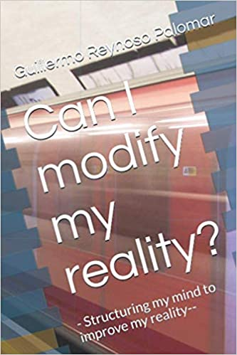 Can I modify my reality?: - Structuring my mind to improve my reality--